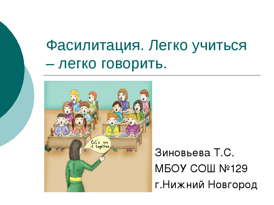 Фасилитация. Легко учиться – легко говорить. Зиновьева Т.С. МБОУ СОШ №129 г.Н...