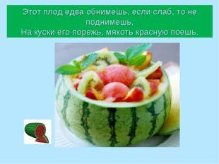Этот плод едва обнимешь, если слаб, то не поднимешь, На куски его порежь, мяк