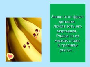Знают этот фрукт детишки, Любят есть его мартышки. Родом он из жарких стран