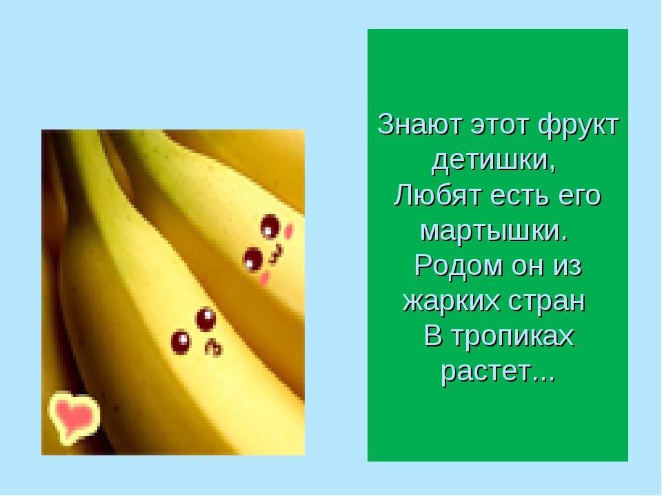 Знают этот фрукт детишки, Любят есть его мартышки. Родом он из жарких стран...