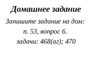 Домашнее задание Запишите задание на дом: п. 53, вопрос 6. задачи: 468(аг); 470