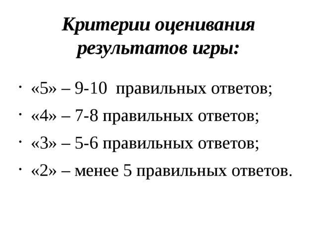Критерии оценивания результатов игры: «5» – 9-10 правильных ответов; «4» – 7-...