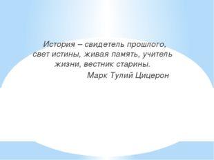 История – свидетель прошлого, свет истины, живая память, учитель жизни, вест