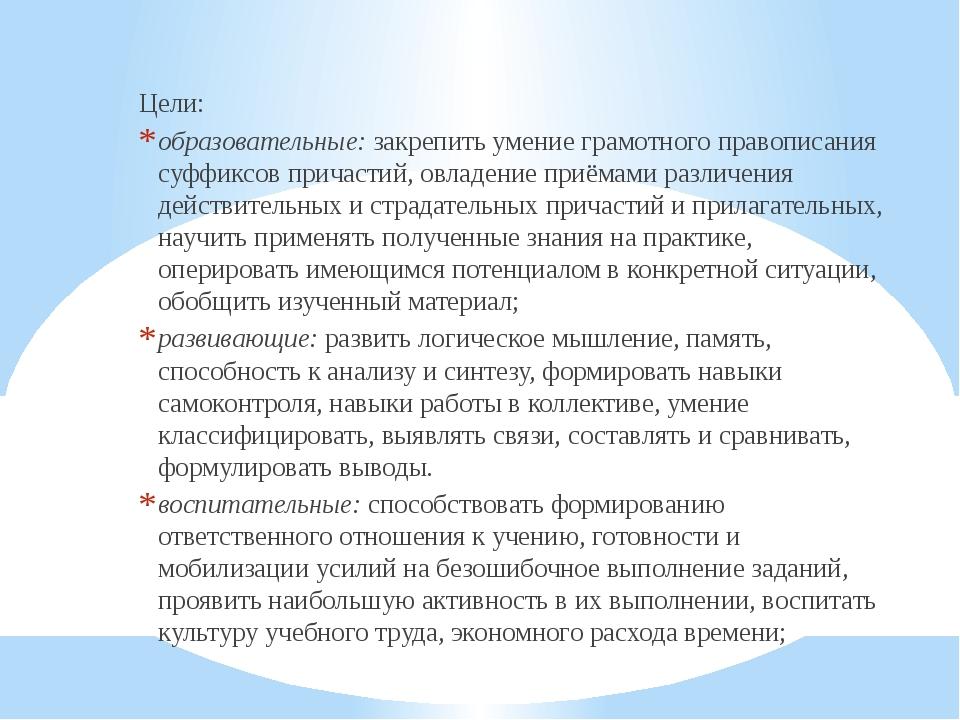 Цели: образовательные:закрепить умение грамотного правописания суффиксов при...