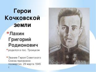 Герои Кочковской земли Лахин Григорий Родионович родился в пос. Троицком Зван