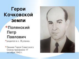 Герои Кочковской земли Полянский Петр Павлович родился в с. Жуланка. Звание Г