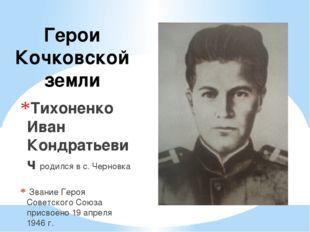 Герои Кочковской земли Тихоненко Иван Кондратьевич родился в с. Черновка Зван