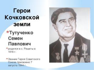 Герои Кочковской земли Тутученко Семен Павлович родился в с. Решеты в 1916 г.