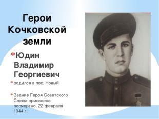Герои Кочковской земли Юдин Владимир Георгиевич родился в пос. Новый Звание Г