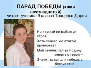 ПАРАД ПОБЕДЫ (ключ шестнадцатый) читает ученица 9 класса Троценко Дарья Ни ед