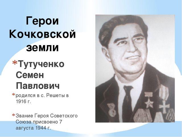 Герои Кочковской земли Тутученко Семен Павлович родился в с. Решеты в 1916 г....