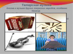 Татарская музыка близка к музыке других тюркских народов, особенно башкир. На