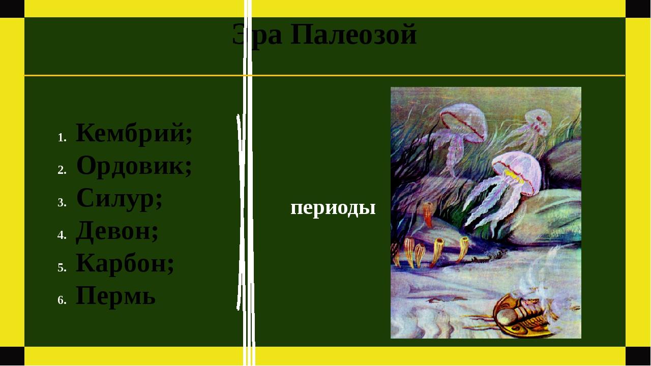 Эра Палеозой Кембрий; Ордовик; Силур; Девон; Карбон; Пермь периоды