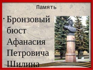 Память Бронзовый бюст Афанасия Петровича Шилина установлен в 1953 году в гор