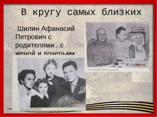 В кругу самых близких Шилин Афанасий Петрович с родителями , с женой и дочер