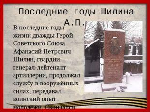 Последние годы Шилина А.П. В последние годы жизни дважды Герой Советского Со