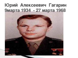 Юрий Алексеевич Гагарин 9марта 1934 - 27 марта 1968