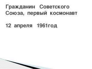 Гражданин Советского Союза, первый космонавт 12 апреля 1961год