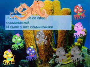 Жил осьминог со своей осьминожкой, И было у них осьминожков немножко…