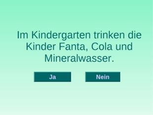 Im Kindergarten trinken die Kinder Fanta, Cola und Mineralwasser. Nein Ja
