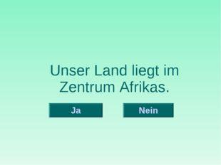 Unser Land liegt im Zentrum Afrikas. Nein Ja