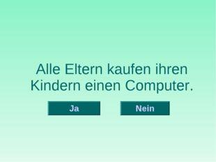 Alle Eltern kaufen ihren Kindern einen Computer. Nein Ja