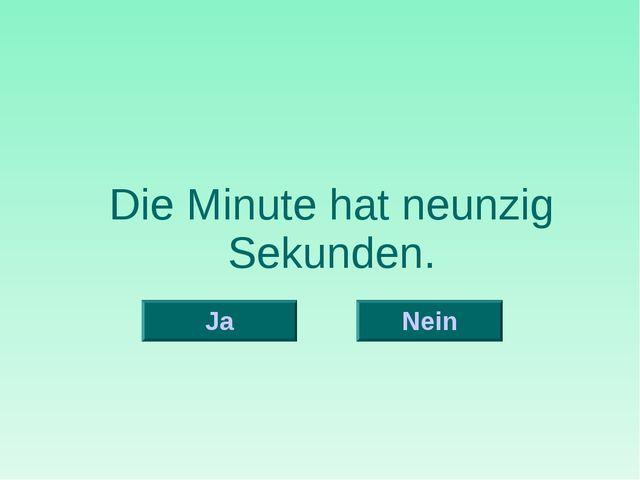 Die Minute hat neunzig Sekunden. Nein Ja