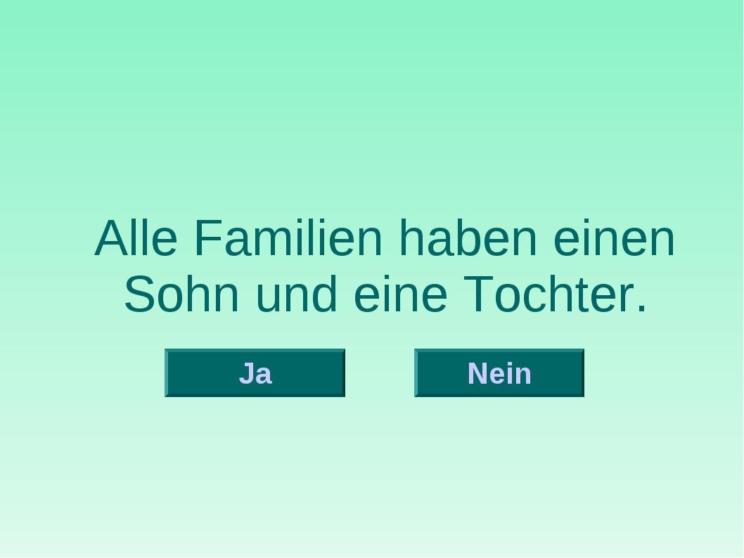 Alle Familien haben einen Sohn und eine Tochter. Nein Ja