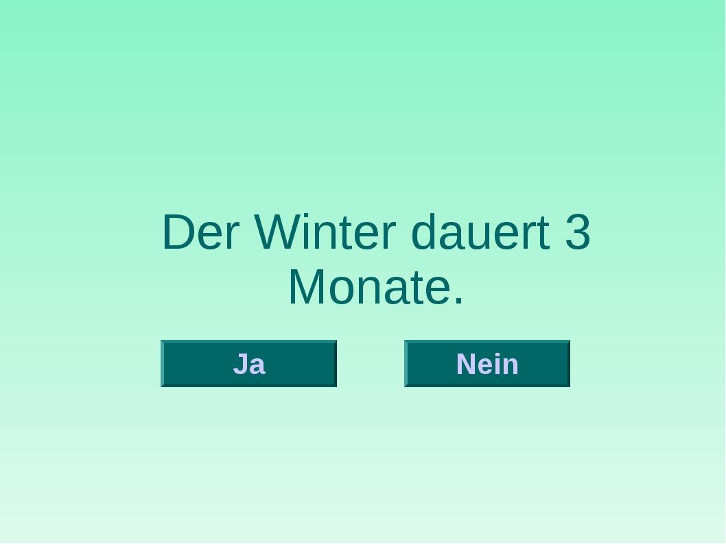 Der Winter dauert 3 Monate. Nein Ja