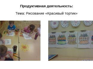 Продуктивная деятельность: Тема: Рисование «Красивый тортик»