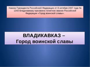 Указом Президента Российской Федерации от 8 октября 2007 года № 1343 Владикав