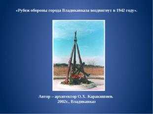 «Рубеж обороны города Владикавказа воздвигнут в 1942 году». Автор – архитект