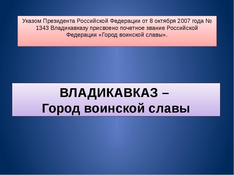 Указом Президента Российской Федерации от 8 октября 2007 года № 1343 Владикав...
