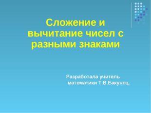 Разработала учитель математики Т.В.Бакунец. Cложение и вычитание чисел с разн