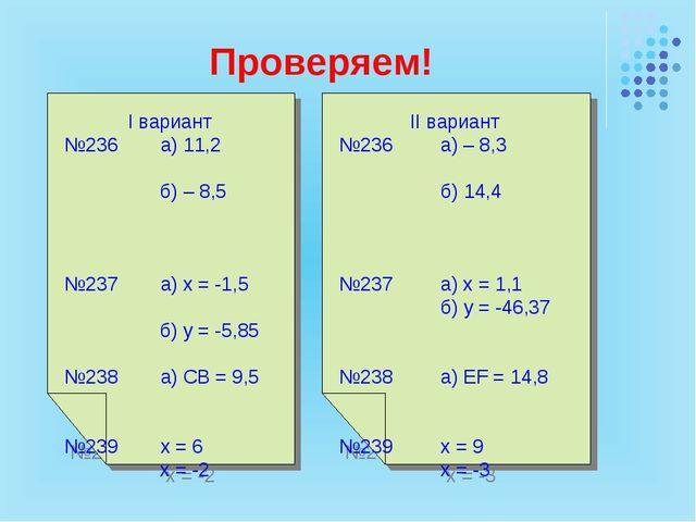 Проверяем! I вариант №236 а) 11,2 б) – 8,5 №237 а) х = -1,5 б) y = -5,85 №238...