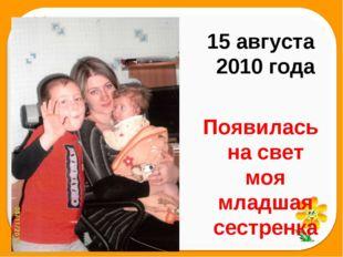 15 августа 2010 года  Появилась на свет моя младшая сестренка   Машенька