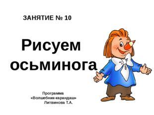ЗАНЯТИЕ № 10 Программа «Волшебник-карандаш» Литвинова Т.А. Рисуем осьминога
