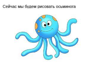 Сейчас мы будем рисовать осьминога