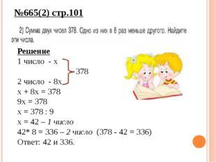 №665(2) стр.101 Решение 1 число - х 378 2 число - 8х х + 8х = 378 9х = 378 х