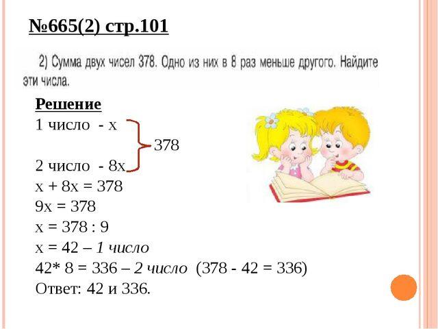 №665(2) стр.101 Решение 1 число - х 378 2 число - 8х х + 8х = 378 9х = 378 х...