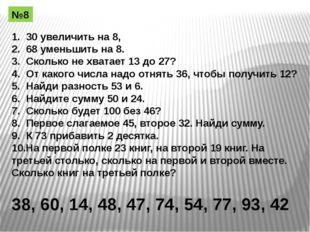 1. 30 увеличить на 8, 2. 68 уменьшить на 8. 3. Сколько не хватает 13 до 27? 4