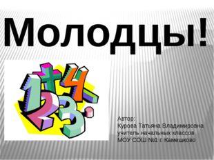 Молодцы!!!! Автор: Курова Татьяна Владимировна учитель начальных классов МОУ
