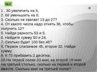 1 . 30 увеличить на 8, 2. 68 уменьшить на 8. 3. Сколько не хватает 13 до 27?