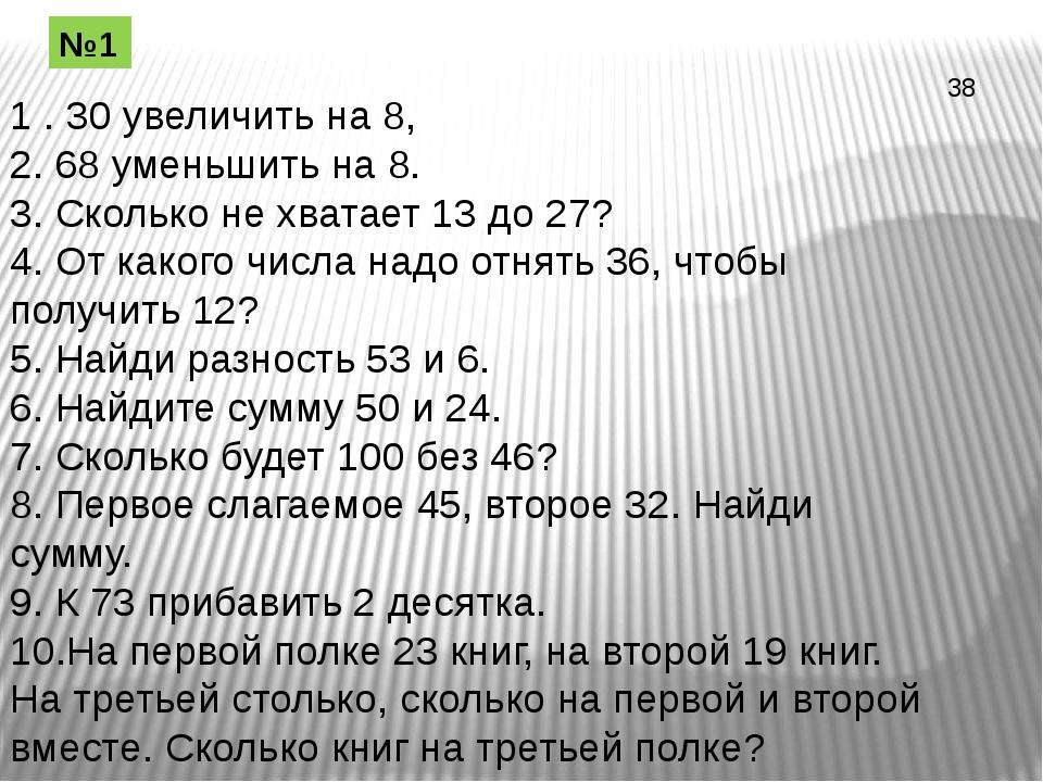 1 . 30 увеличить на 8, 2. 68 уменьшить на 8. 3. Сколько не хватает 13 до 27?...