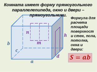 Комната имеет форму прямоугольного параллелепипеда, окно и двери – прямоугол