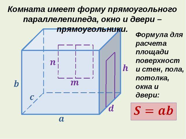 Комната имеет форму прямоугольного параллелепипеда, окно и двери – прямоугол...