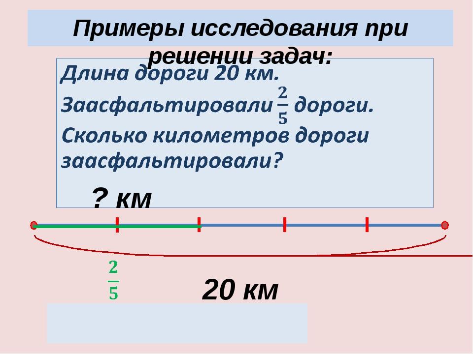 Примеры исследования при решении задач: 20 км 20 : 5 · 2 = 8 (км) ? км