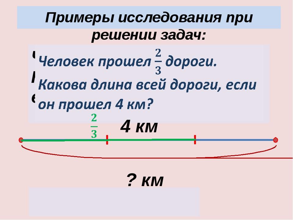 ? км 4 : 2 · 3 = 6 (км) 4 км Примеры исследования при решении задач: