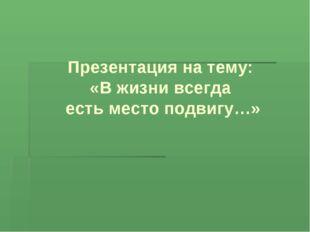 Презентация на тему: «В жизни всегда есть место подвигу…»