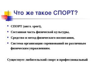 Что же такое СПОРТ? СПОРТ (англ. sport), Составная часть физической культуры,